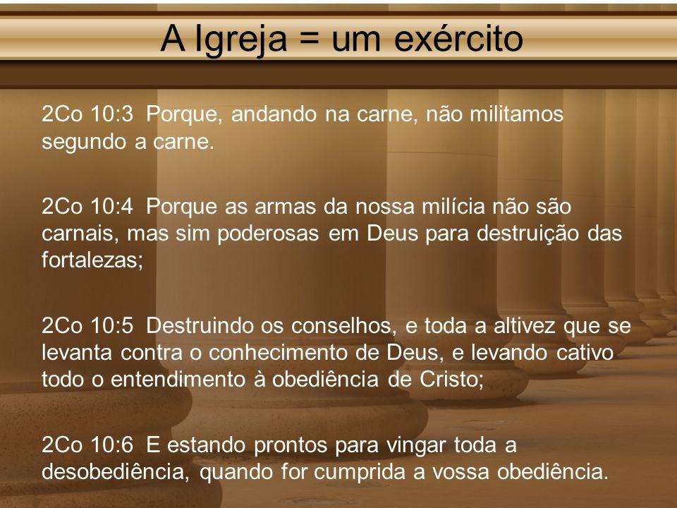 A Igreja = um exército 2Co 10:3 Porque, andando na carne, não militamos segundo a carne.