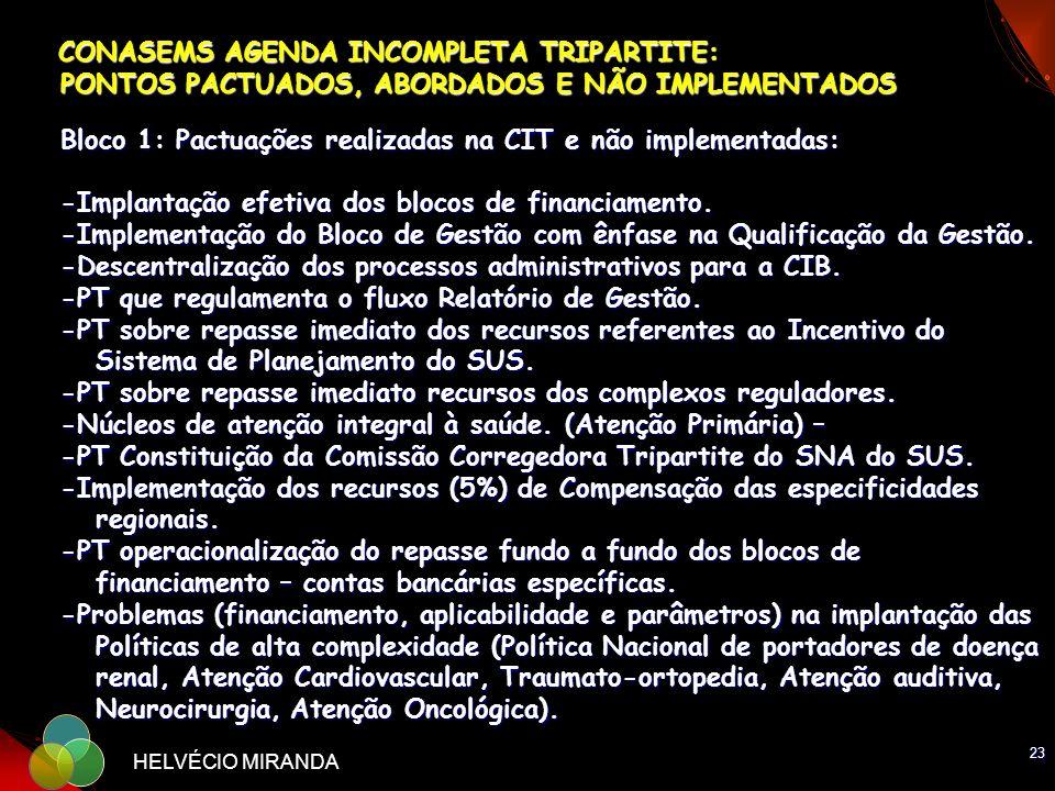 CONASEMS AGENDA INCOMPLETA TRIPARTITE: PONTOS PACTUADOS, ABORDADOS E NÃO IMPLEMENTADOS Bloco 1: Pactuações realizadas na CIT e não implementadas: -Implantação efetiva dos blocos de financiamento. -Implementação do Bloco de Gestão com ênfase na Qualificação da Gestão. -Descentralização dos processos administrativos para a CIB. -PT que regulamenta o fluxo Relatório de Gestão. -PT sobre repasse imediato dos recursos referentes ao Incentivo do Sistema de Planejamento do SUS. -PT sobre repasse imediato recursos dos complexos reguladores. -Núcleos de atenção integral à saúde. (Atenção Primária) – -PT Constituição da Comissão Corregedora Tripartite do SNA do SUS. -Implementação dos recursos (5%) de Compensação das especificidades regionais. -PT operacionalização do repasse fundo a fundo dos blocos de financiamento – contas bancárias específicas. -Problemas (financiamento, aplicabilidade e parâmetros) na implantação das Políticas de alta complexidade (Política Nacional de portadores de doença renal, Atenção Cardiovascular, Traumato-ortopedia, Atenção auditiva, Neurocirurgia, Atenção Oncológica).