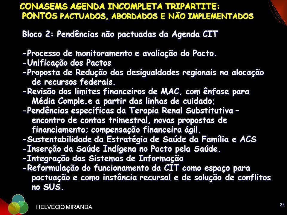 CONASEMS AGENDA INCOMPLETA TRIPARTITE: PONTOS PACTUADOS, ABORDADOS E NÃO IMPLEMENTADOS Bloco 2: Pendências não pactuadas da Agenda CIT -Processo de monitoramento e avaliação do Pacto. -Unificação dos Pactos -Proposta de Redução das desigualdades regionais na alocação de recursos federais. -Revisão dos limites financeiros de MAC, com ênfase para Média Comple.e a partir das linhas de cuidado; -Pendências específicas da Terapia Renal Substitutiva – encontro de contas trimestral, novas propostas de financiamento; compensação financeira ágil. -Sustentabilidade da Estratégia de Saúde da Família e ACS -Inserção da Saúde Indígena no Pacto pela Saúde. -Integração dos Sistemas de Informação -Reformulação do funcionamento da CIT como espaço para pactuação e como instância recursal e de solução de conflitos no SUS.