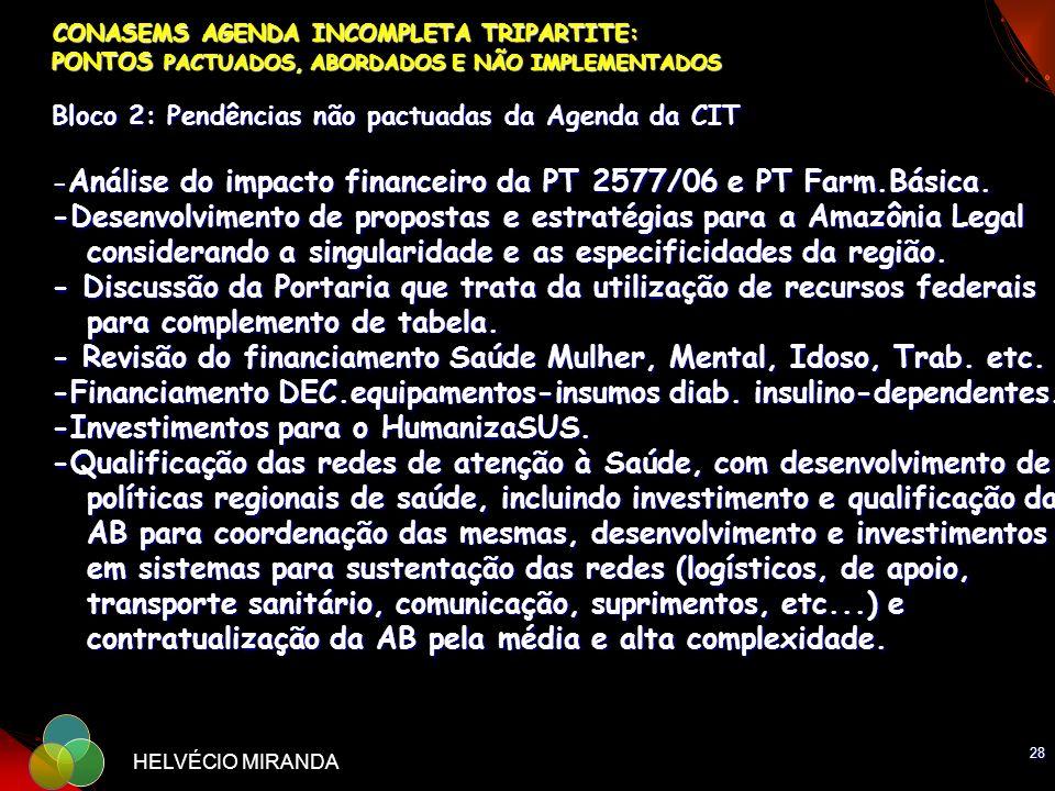 CONASEMS AGENDA INCOMPLETA TRIPARTITE: PONTOS PACTUADOS, ABORDADOS E NÃO IMPLEMENTADOS Bloco 2: Pendências não pactuadas da Agenda da CIT -Análise do impacto financeiro da PT 2577/06 e PT Farm.Básica. -Desenvolvimento de propostas e estratégias para a Amazônia Legal considerando a singularidade e as especificidades da região. - Discussão da Portaria que trata da utilização de recursos federais para complemento de tabela. - Revisão do financiamento Saúde Mulher, Mental, Idoso, Trab. etc. -Financiamento DEC.equipamentos-insumos diab. insulino-dependentes. -Investimentos para o HumanizaSUS. -Qualificação das redes de atenção à Saúde, com desenvolvimento de políticas regionais de saúde, incluindo investimento e qualificação da AB para coordenação das mesmas, desenvolvimento e investimentos em sistemas para sustentação das redes (logísticos, de apoio, transporte sanitário, comunicação, suprimentos, etc...) e contratualização da AB pela média e alta complexidade.