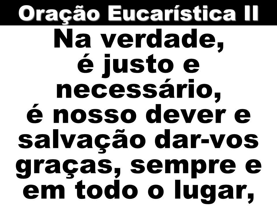 Oração Eucarística II Na verdade, é justo e necessário, é nosso dever e salvação dar-vos graças, sempre e em todo o lugar,