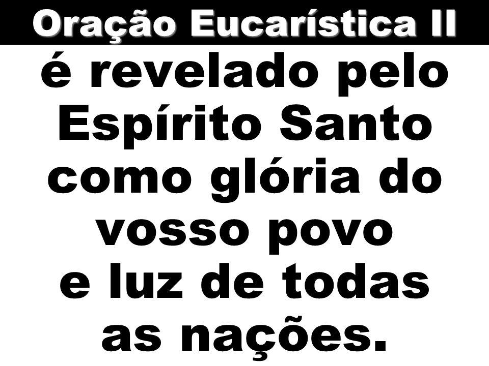 Oração Eucarística II é revelado pelo Espírito Santo como glória do vosso povo e luz de todas as nações.