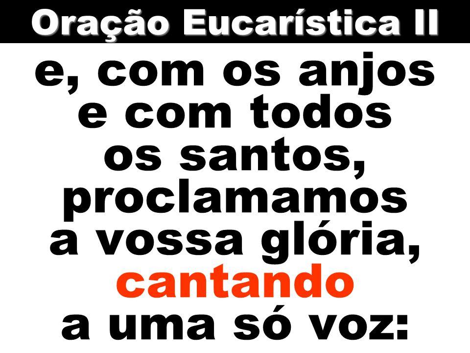 Oração Eucarística II e, com os anjos e com todos os santos, proclamamos a vossa glória, cantando a uma só voz: