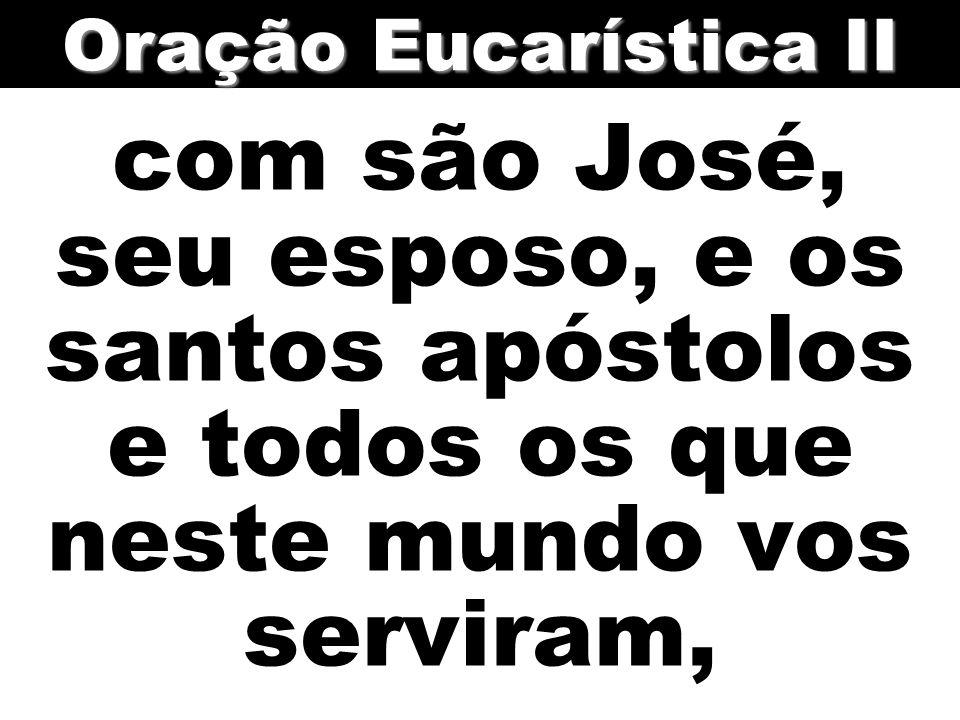Oração Eucarística II com são José, seu esposo, e os santos apóstolos e todos os que neste mundo vos serviram,
