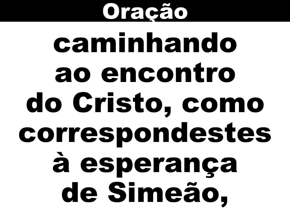 Oração caminhando ao encontro do Cristo, como correspondestes à esperança de Simeão,