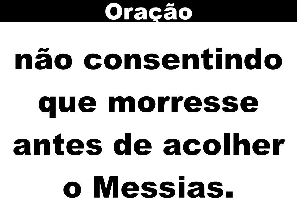 não consentindo que morresse antes de acolher o Messias.