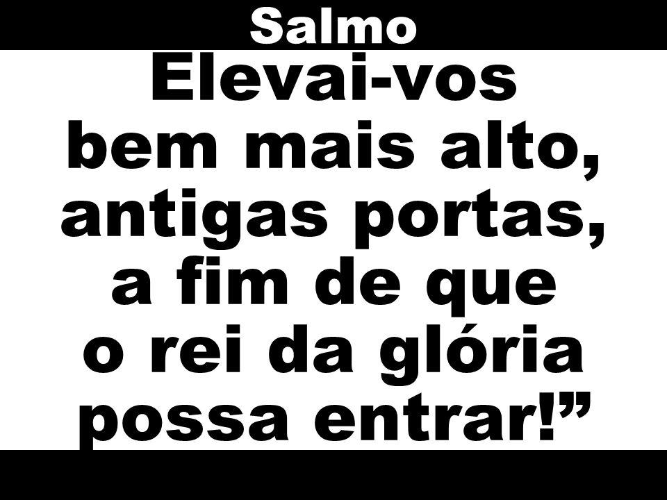 Salmo Elevai-vos bem mais alto, antigas portas, a fim de que o rei da glória possa entrar!