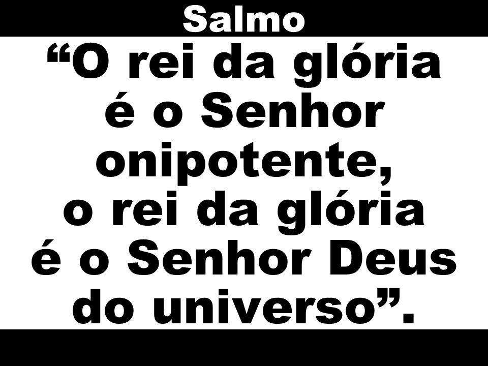 Salmo O rei da glória é o Senhor onipotente, o rei da glória é o Senhor Deus do universo .