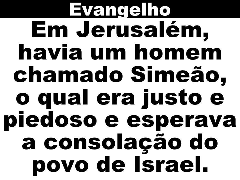 Evangelho Em Jerusalém, havia um homem chamado Simeão, o qual era justo e piedoso e esperava a consolação do povo de Israel.
