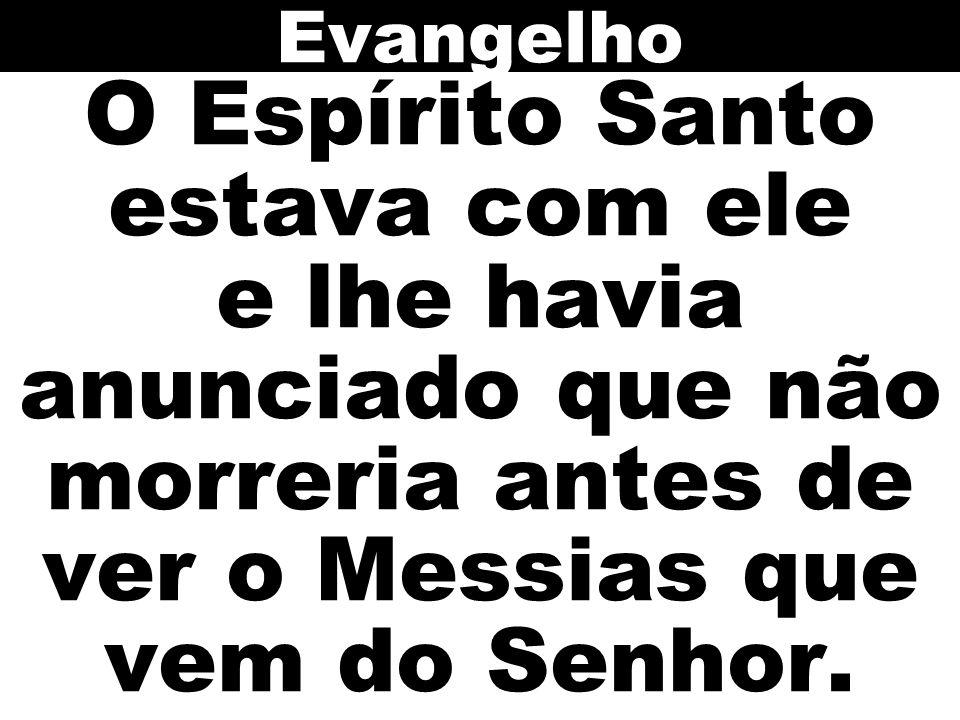 Evangelho O Espírito Santo estava com ele e lhe havia anunciado que não morreria antes de ver o Messias que vem do Senhor.