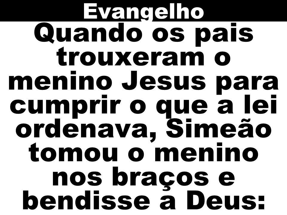 Evangelho Quando os pais trouxeram o menino Jesus para cumprir o que a lei ordenava, Simeão tomou o menino nos braços e bendisse a Deus: