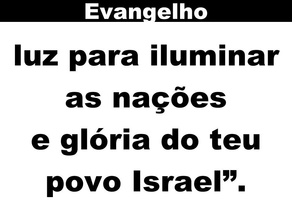 luz para iluminar as nações e glória do teu povo Israel .