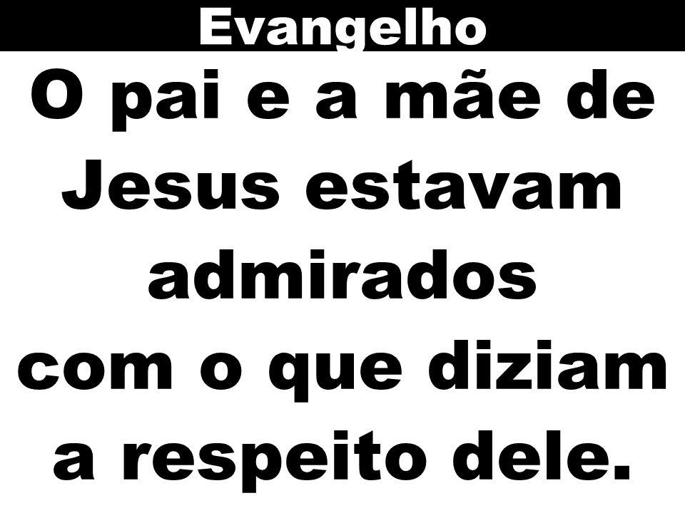 Evangelho O pai e a mãe de Jesus estavam admirados com o que diziam a respeito dele.