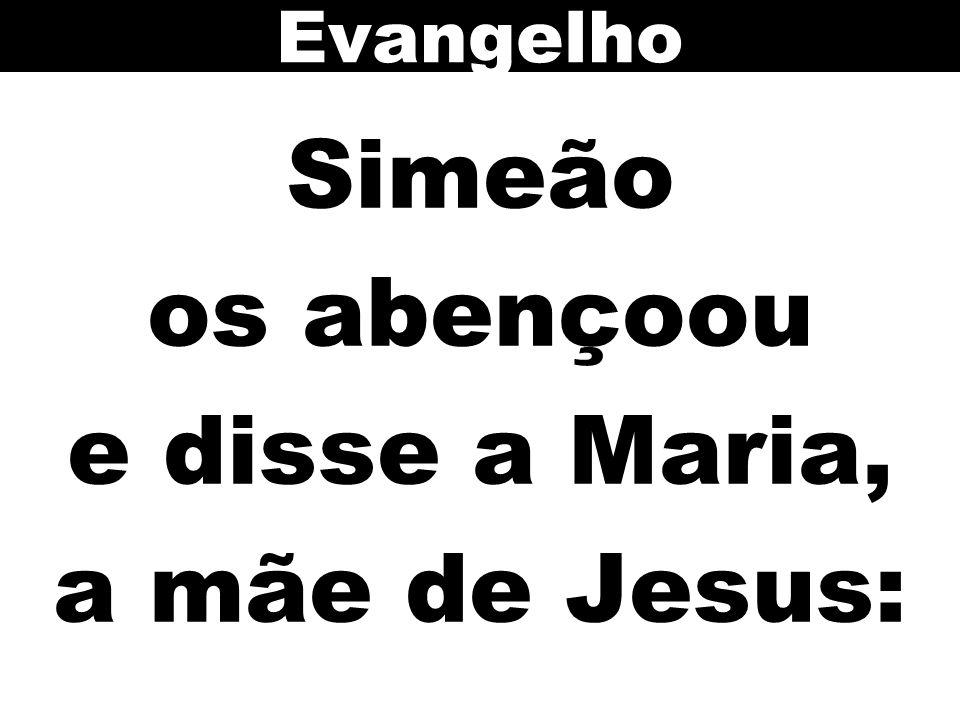 Simeão os abençoou e disse a Maria, a mãe de Jesus: