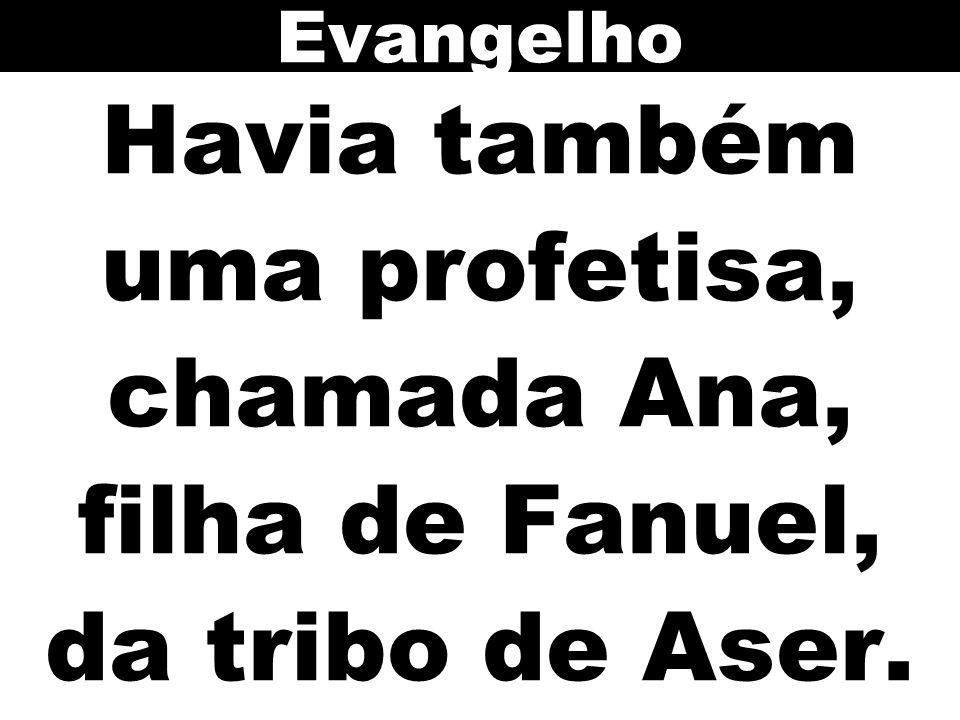 Evangelho Havia também uma profetisa, chamada Ana, filha de Fanuel, da tribo de Aser.