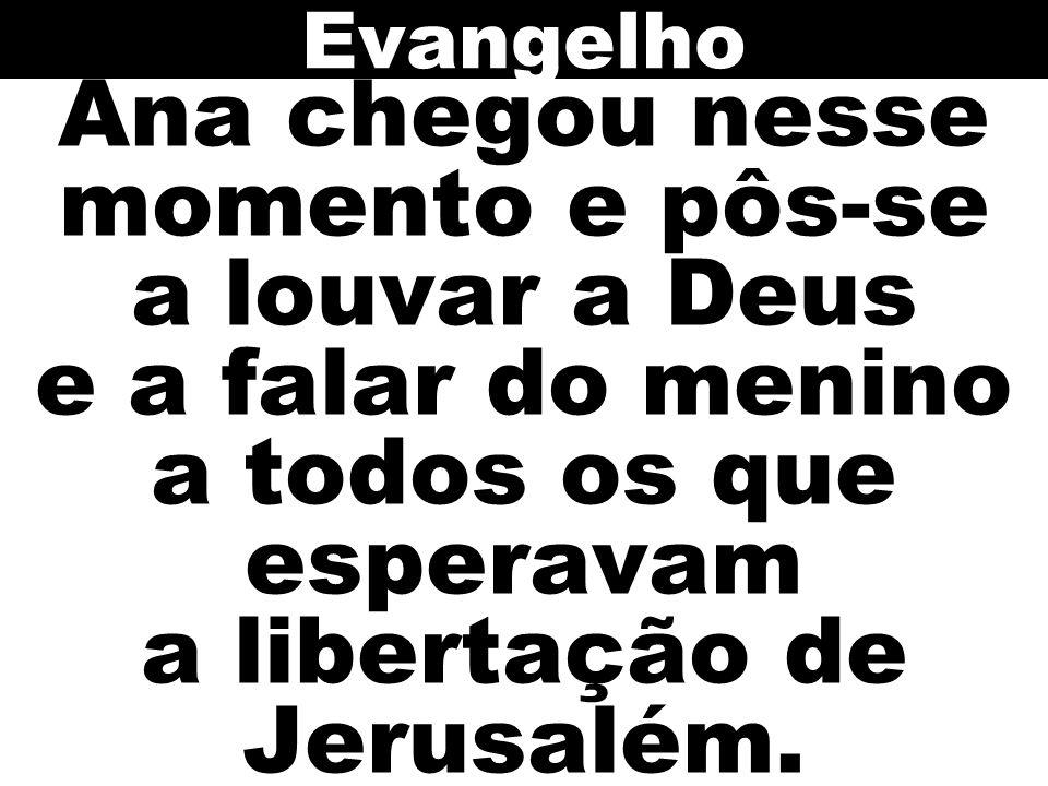 Evangelho Ana chegou nesse momento e pôs-se a louvar a Deus e a falar do menino a todos os que esperavam a libertação de Jerusalém.