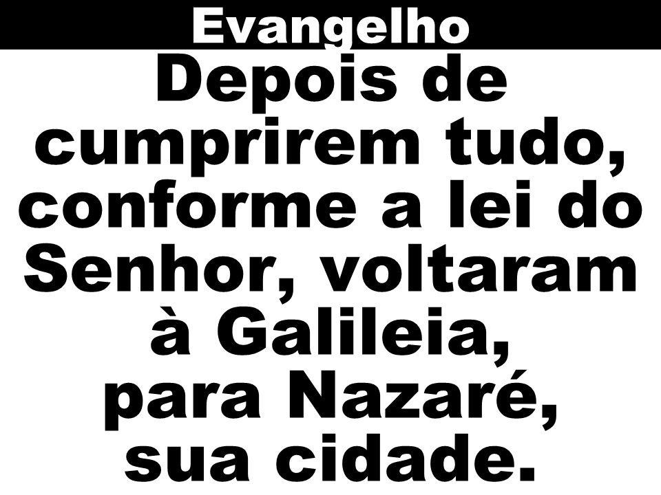 Evangelho Depois de cumprirem tudo, conforme a lei do Senhor, voltaram à Galileia, para Nazaré, sua cidade.