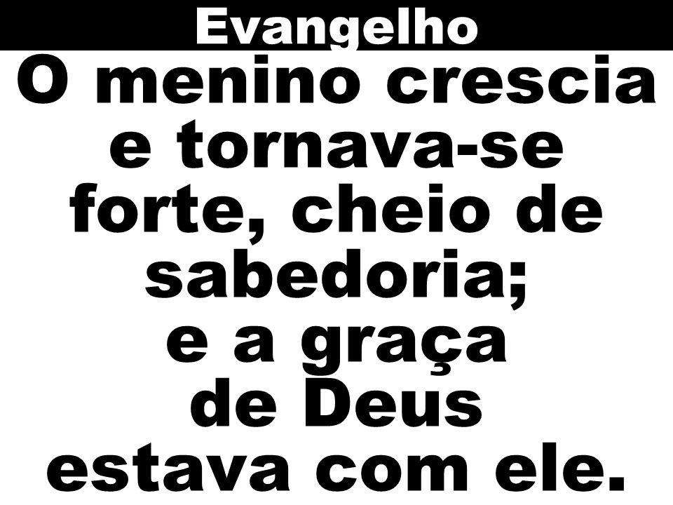 Evangelho O menino crescia e tornava-se forte, cheio de sabedoria; e a graça de Deus estava com ele.