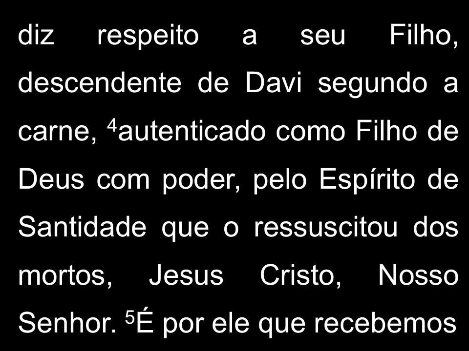 diz respeito a seu Filho, descendente de Davi segundo a carne, 4autenticado como Filho de Deus com poder, pelo Espírito de Santidade que o ressuscitou dos mortos, Jesus Cristo, Nosso Senhor.