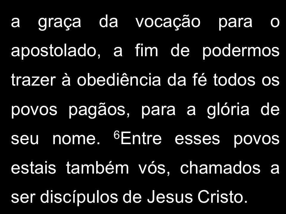 a graça da vocação para o apostolado, a fim de podermos trazer à obediência da fé todos os povos pagãos, para a glória de seu nome.