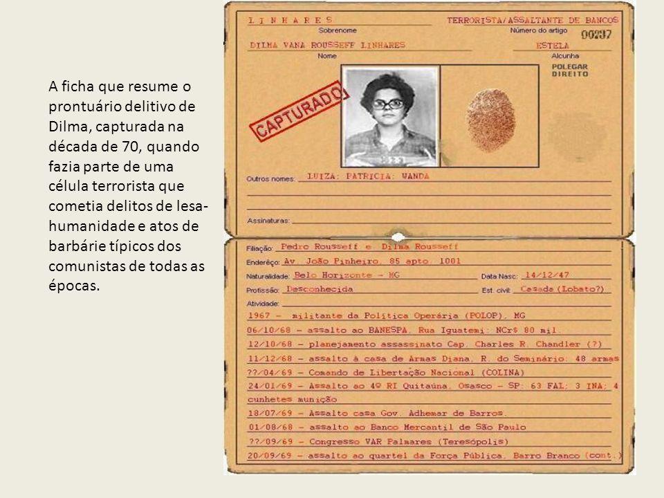 A ficha que resume o prontuário delitivo de Dilma, capturada na década de 70, quando fazia parte de uma célula terrorista que cometia delitos de lesa-humanidade e atos de barbárie típicos dos comunistas de todas as épocas.