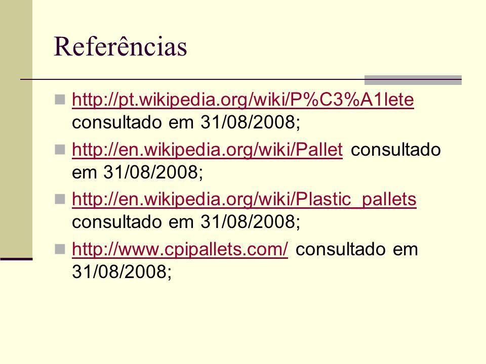 Referências http://pt.wikipedia.org/wiki/P%C3%A1lete consultado em 31/08/2008; http://en.wikipedia.org/wiki/Pallet consultado em 31/08/2008;
