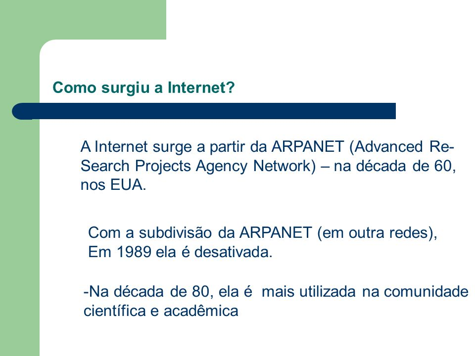 Como surgiu a Internet A Internet surge a partir da ARPANET (Advanced Re- Search Projects Agency Network) – na década de 60,
