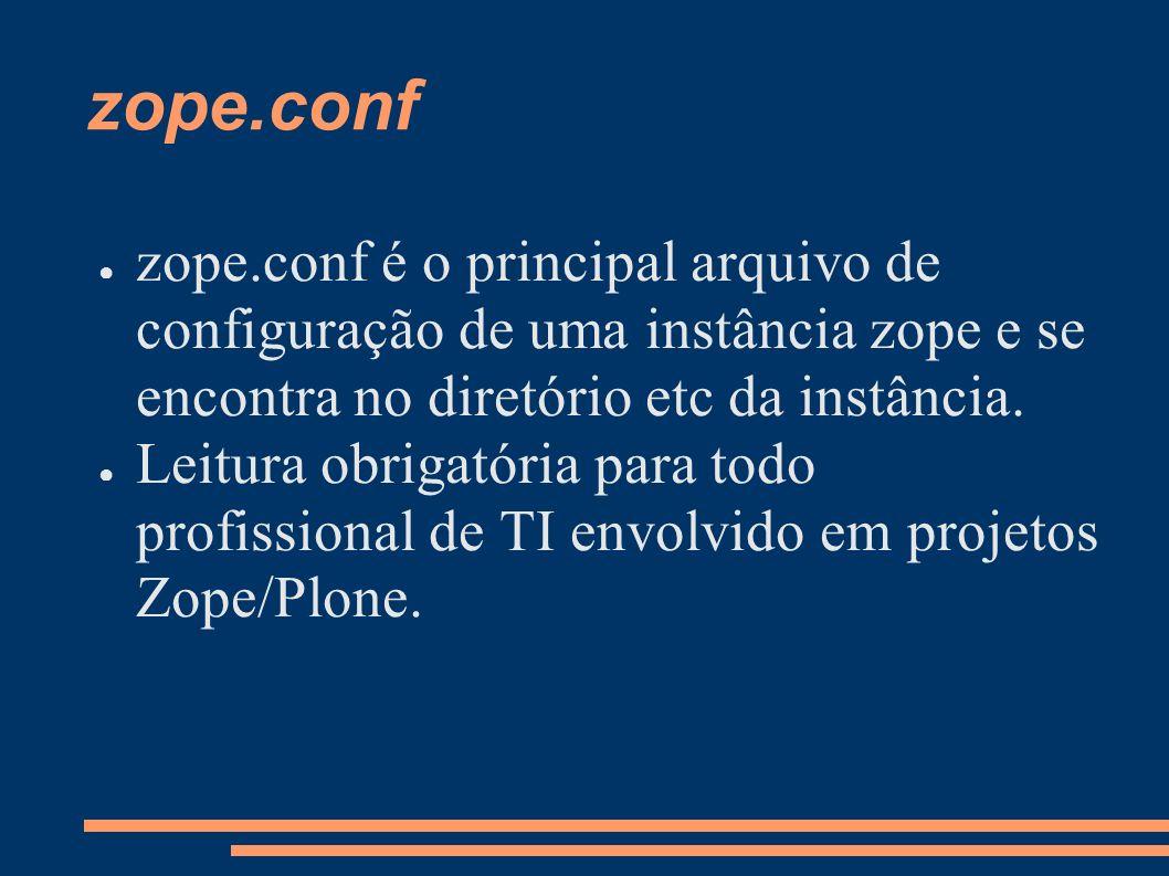 zope.conf zope.conf é o principal arquivo de configuração de uma instância zope e se encontra no diretório etc da instância.