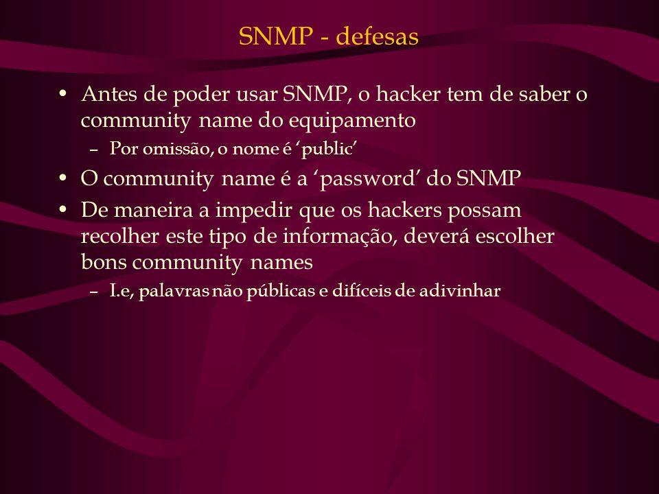 SNMP - defesas Antes de poder usar SNMP, o hacker tem de saber o community name do equipamento. Por omissão, o nome é 'public'
