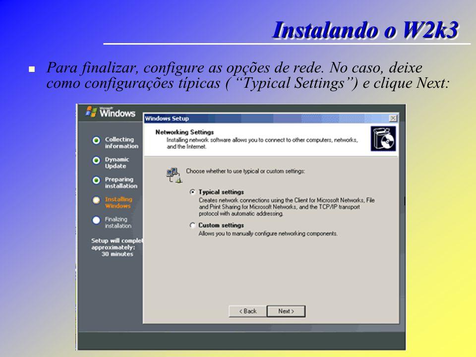 Instalando o W2k3 Para finalizar, configure as opções de rede.