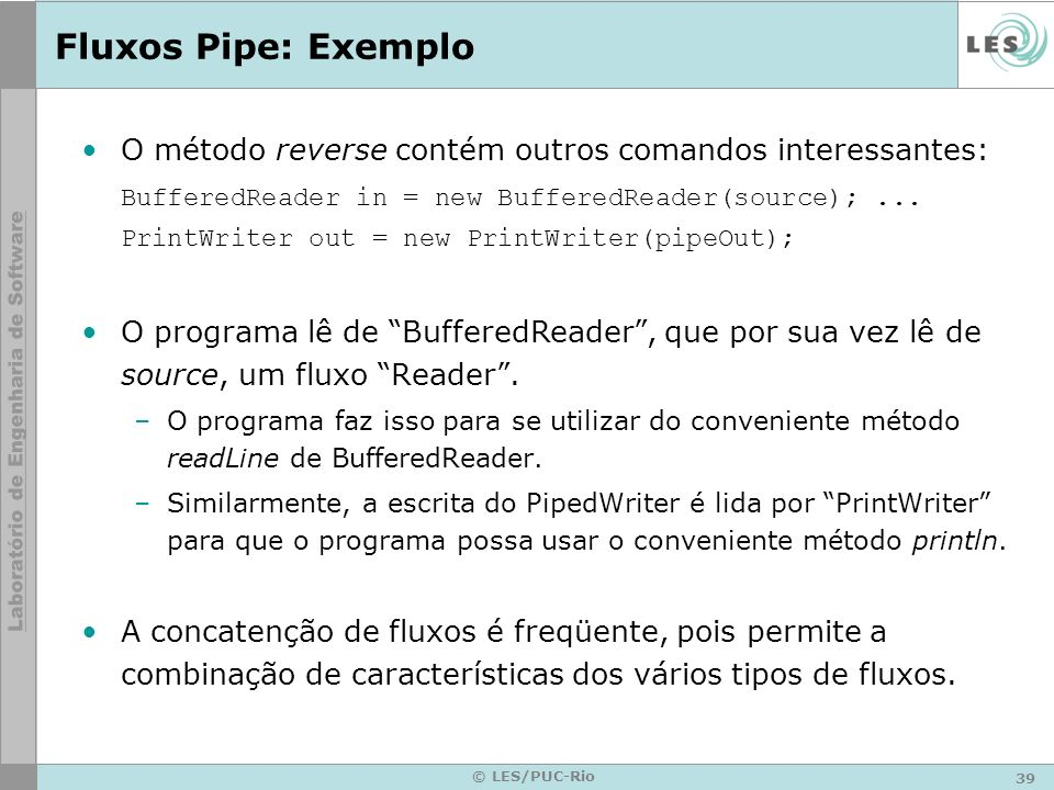 Fluxos Pipe: Exemplo O método reverse contém outros comandos interessantes: BufferedReader in = new BufferedReader(source); ...