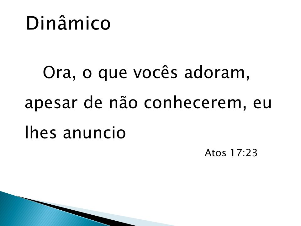 Dinâmico Ora, o que vocês adoram, apesar de não conhecerem, eu lhes anuncio Atos 17:23