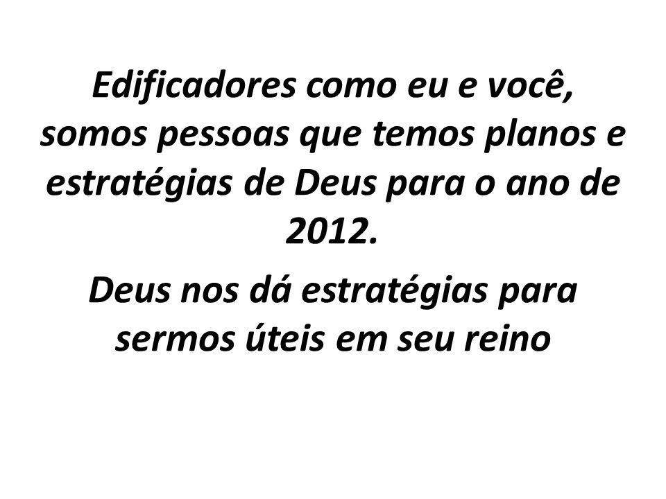 Edificadores como eu e você, somos pessoas que temos planos e estratégias de Deus para o ano de 2012.