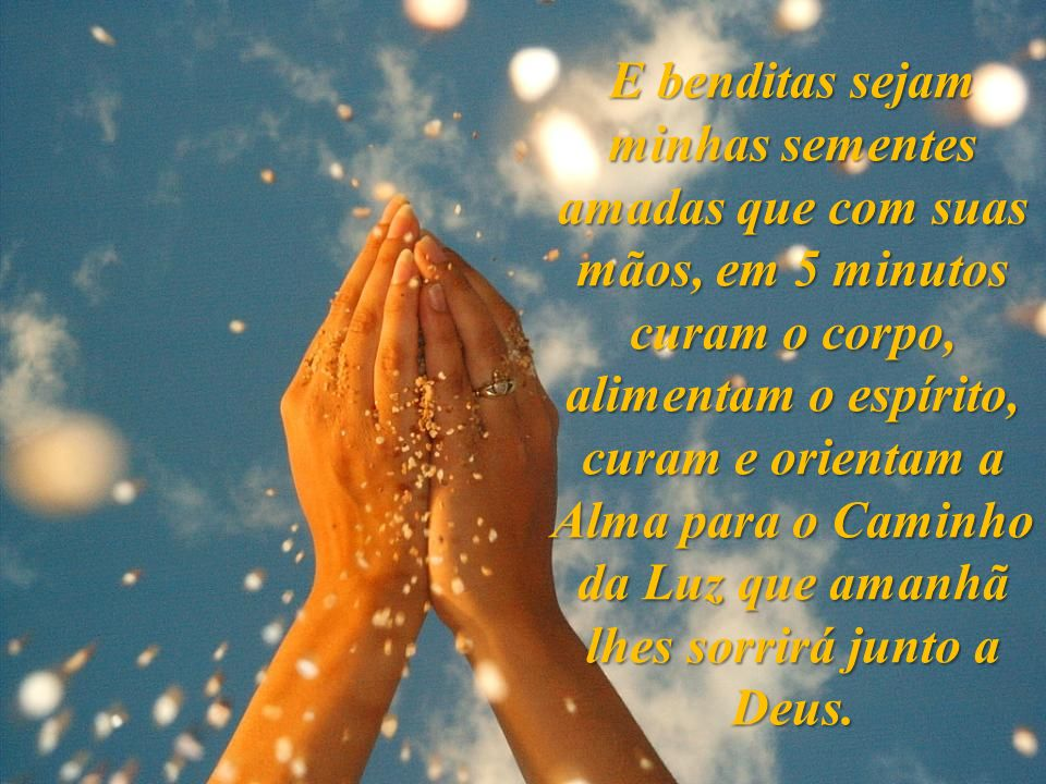 E benditas sejam minhas sementes amadas que com suas mãos, em 5 minutos curam o corpo, alimentam o espírito, curam e orientam a Alma para o Caminho da Luz que amanhã lhes sorrirá junto a Deus.