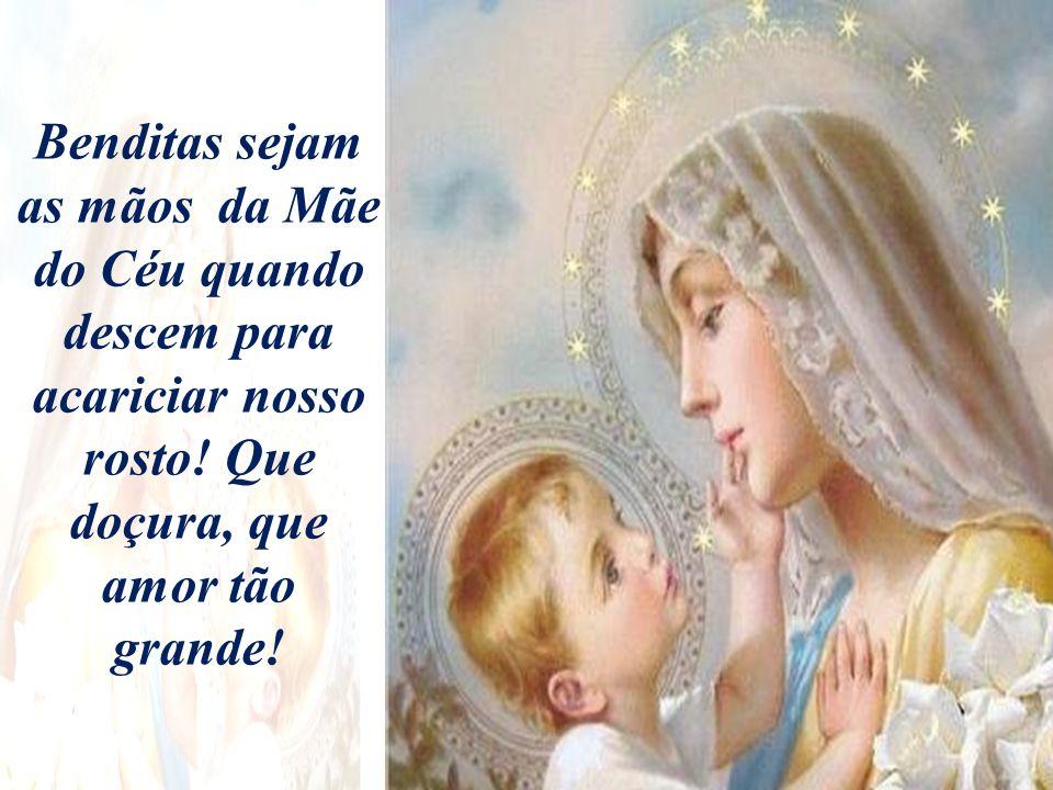 Benditas sejam as mãos da Mãe do Céu quando descem para acariciar nosso rosto.