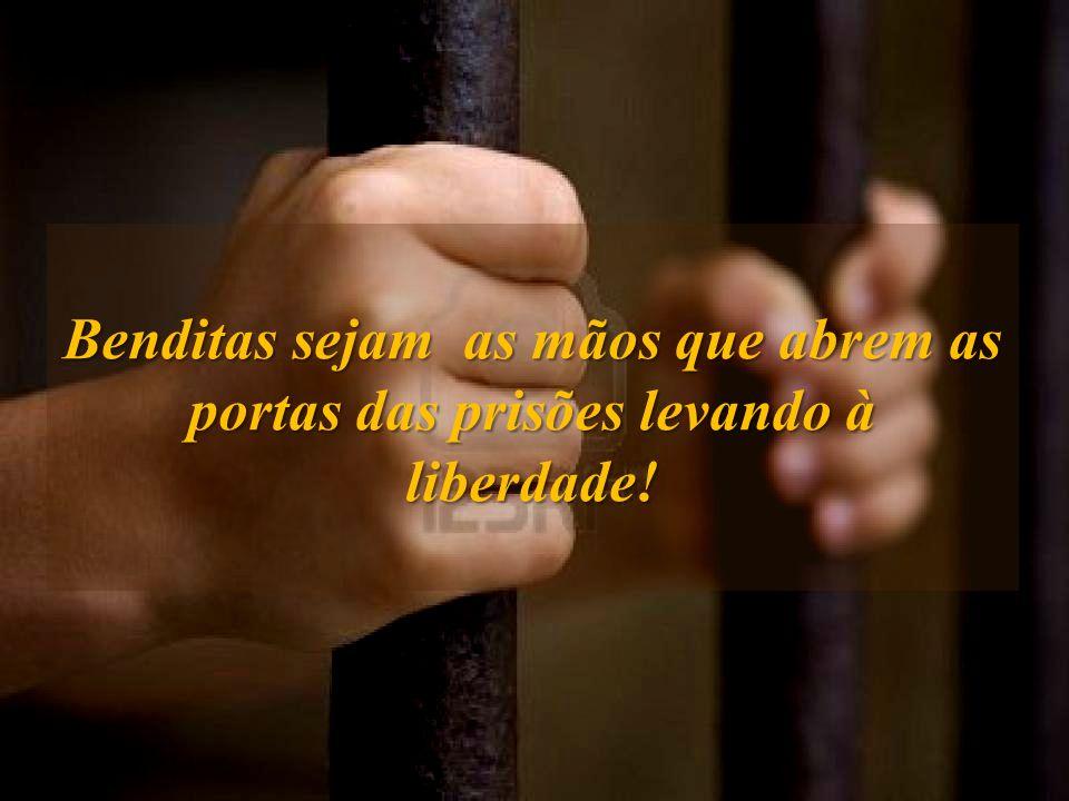 Benditas sejam as mãos que abrem as portas das prisões levando à liberdade!
