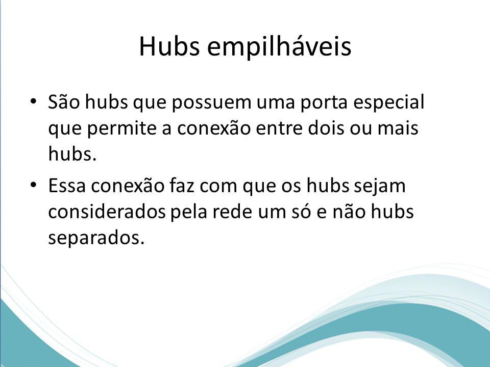 Hubs empilháveis São hubs que possuem uma porta especial que permite a conexão entre dois ou mais hubs.