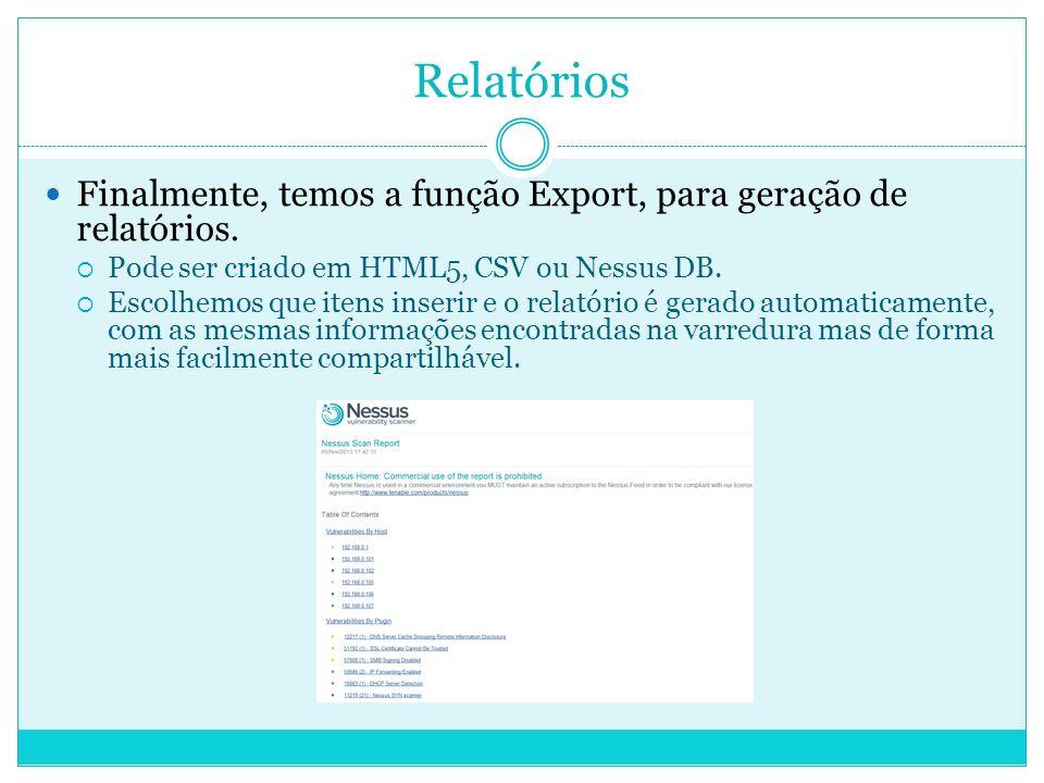 Relatórios Finalmente, temos a função Export, para geração de relatórios. Pode ser criado em HTML5, CSV ou Nessus DB.