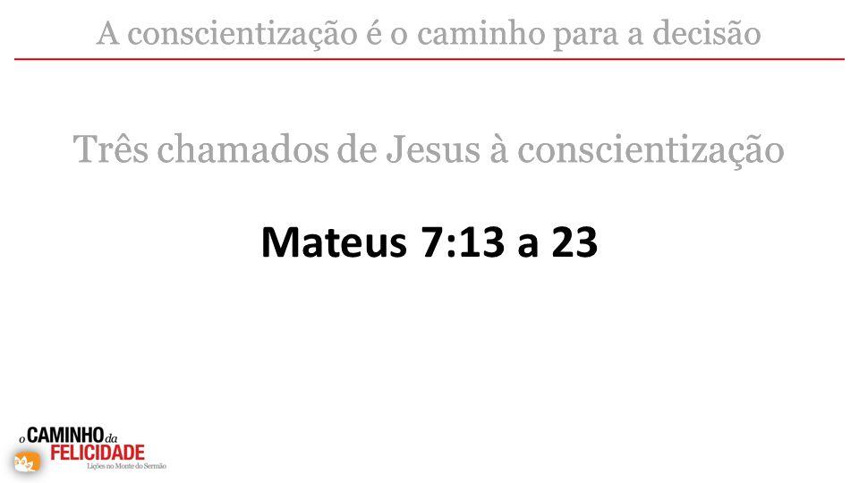 Mateus 7:13 a 23 Três chamados de Jesus à conscientização