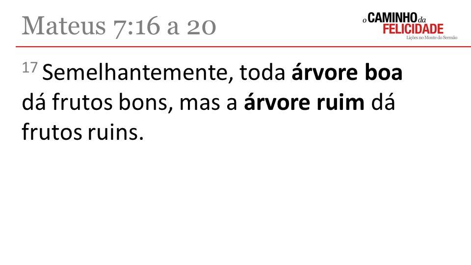 Mateus 7:16 a 20 17 Semelhantemente, toda árvore boa dá frutos bons, mas a árvore ruim dá frutos ruins.