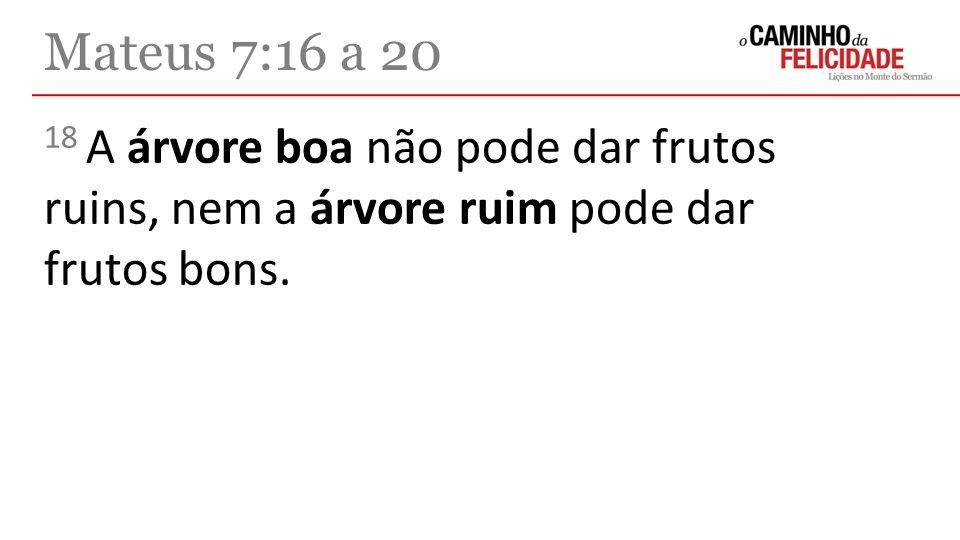 Mateus 7:16 a 20 18 A árvore boa não pode dar frutos ruins, nem a árvore ruim pode dar frutos bons.