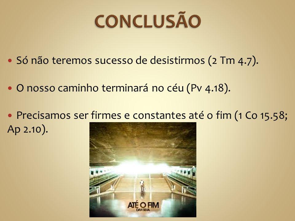 CONCLUSÃO Só não teremos sucesso de desistirmos (2 Tm 4.7).