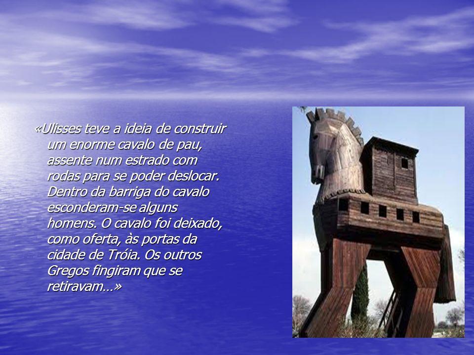 «Ulisses teve a ideia de construir um enorme cavalo de pau, assente num estrado com rodas para se poder deslocar.