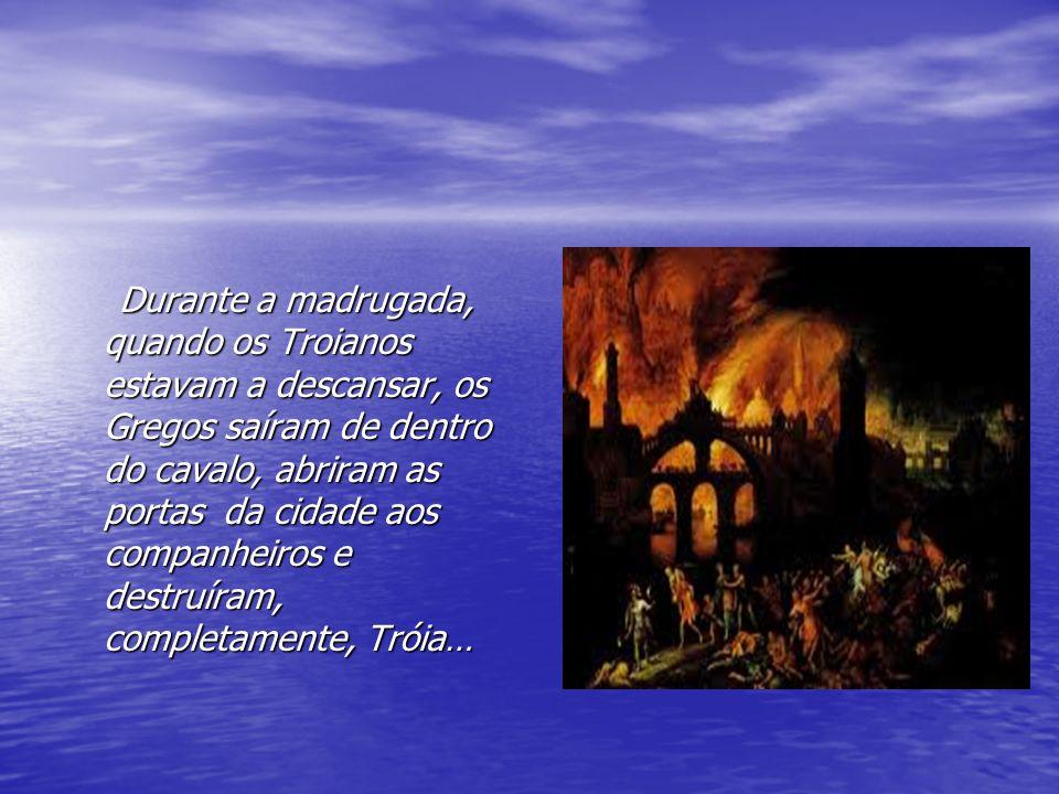 Durante a madrugada, quando os Troianos estavam a descansar, os Gregos saíram de dentro do cavalo, abriram as portas da cidade aos companheiros e destruíram, completamente, Tróia…