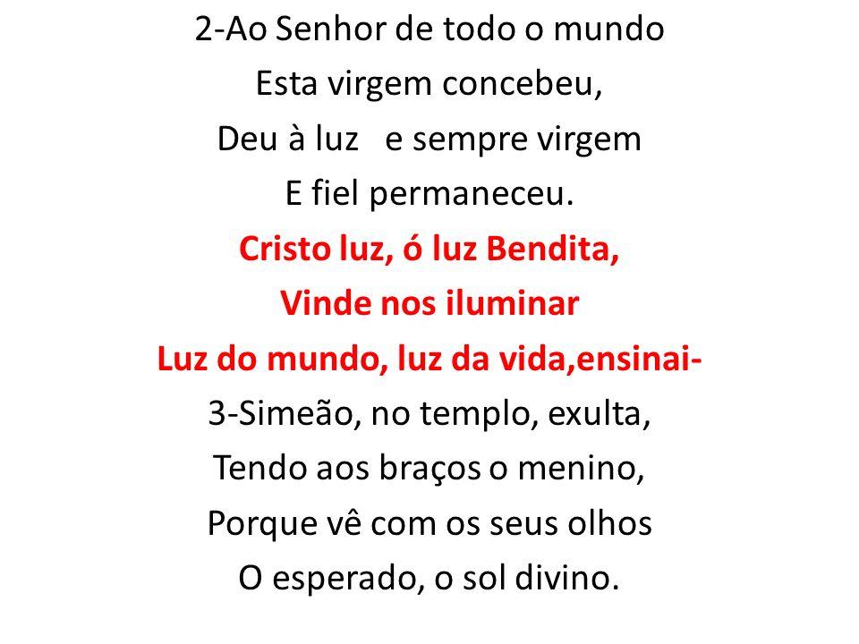 2-Ao Senhor de todo o mundo Esta virgem concebeu, Deu à luz e sempre virgem E fiel permaneceu.
