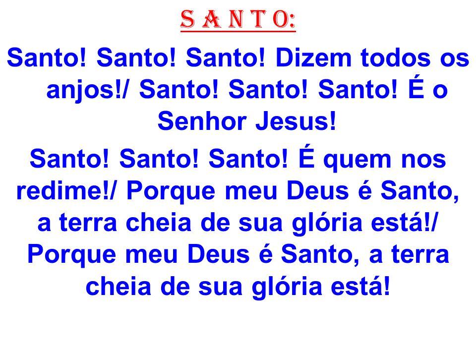 S A N T O: Santo! Santo! Santo! Dizem todos os anjos!/ Santo! Santo! Santo! É o Senhor Jesus!
