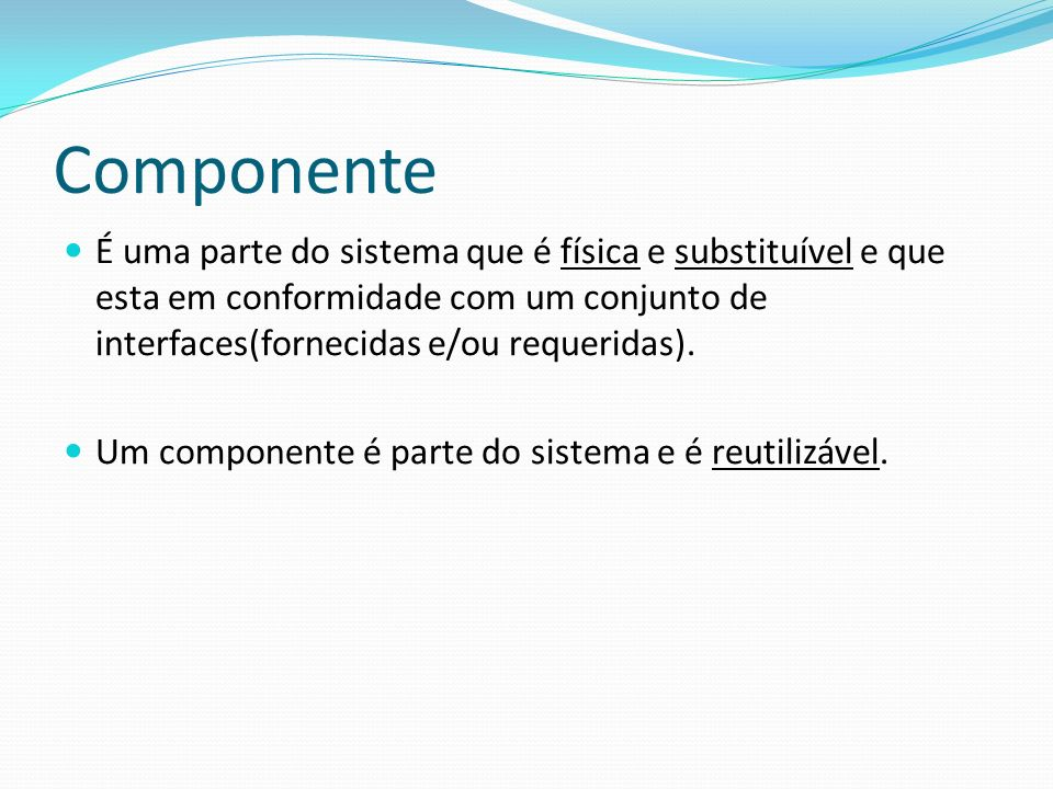 Componente É uma parte do sistema que é física e substituível e que esta em conformidade com um conjunto de interfaces(fornecidas e/ou requeridas).