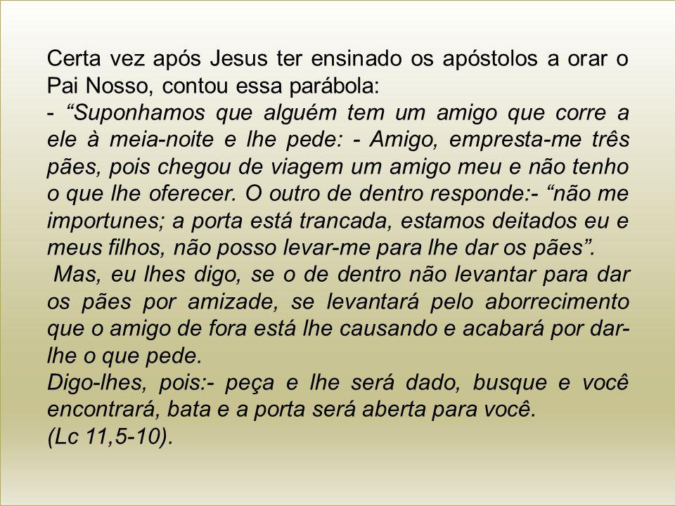 Certa vez após Jesus ter ensinado os apóstolos a orar o Pai Nosso, contou essa parábola: