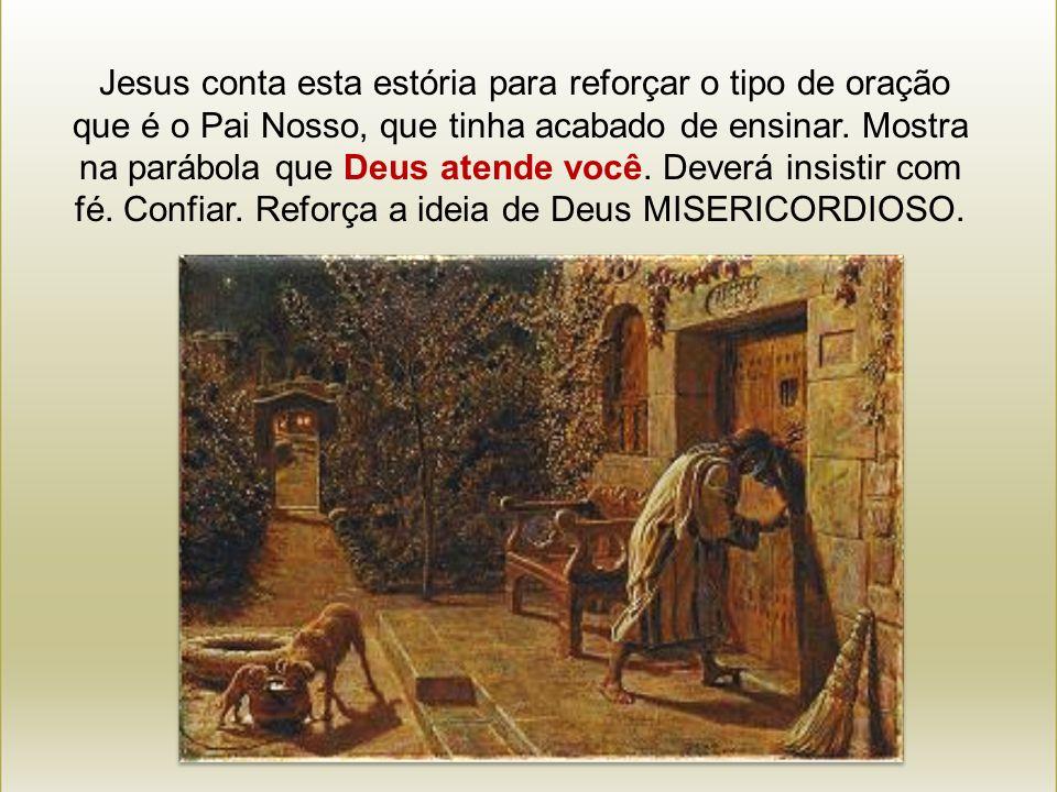 Jesus conta esta estória para reforçar o tipo de oração que é o Pai Nosso, que tinha acabado de ensinar.