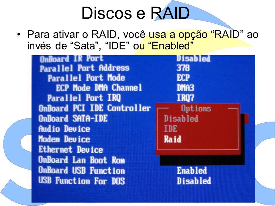 Discos e RAID Para ativar o RAID, você usa a opção RAID ao invés de Sata , IDE ou Enabled